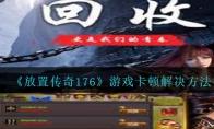 放置传奇176游戏卡顿怎么办_放置传奇1.76游戏卡顿解决方法_1ZP下载