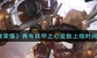 王者荣耀典韦铁甲之心皮肤什么时候上线_典韦铁甲之心皮肤上线时间介绍_1ZP下载
