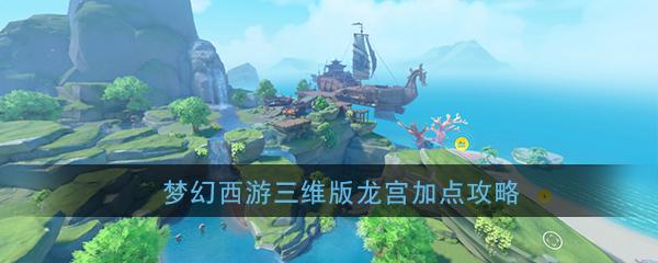 《梦幻西游三维版》龙宫加点攻略