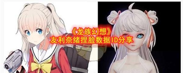 《龙族幻想》友利奈绪捏脸数据ID分享