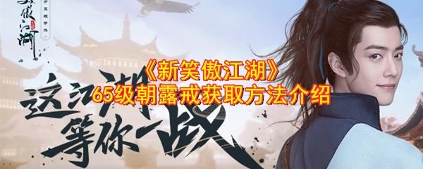 《新笑傲江湖》65级朝露戒获取方法介绍