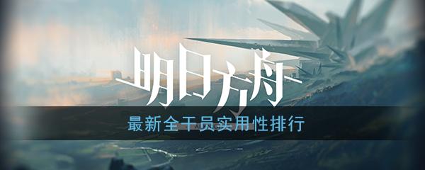 《明日方舟》最新全干员实用性排行