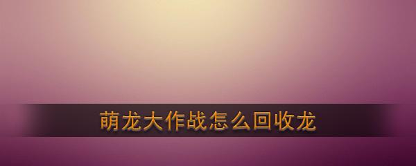 《萌龙大作战》回收龙方法介绍