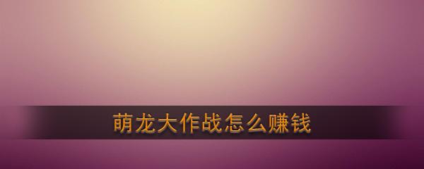 《萌龙大作战》赚钱攻略