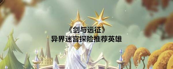 《剑与远征》异界迷宫探险推荐英雄