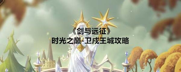 《剑与远征》时光之巅-卫戍王城攻略