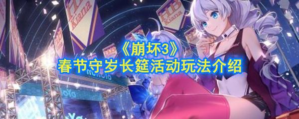 《崩坏3》春节守岁长筵活动玩法介绍