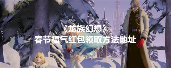 《龙族幻想》春节福气红包领取方法地址