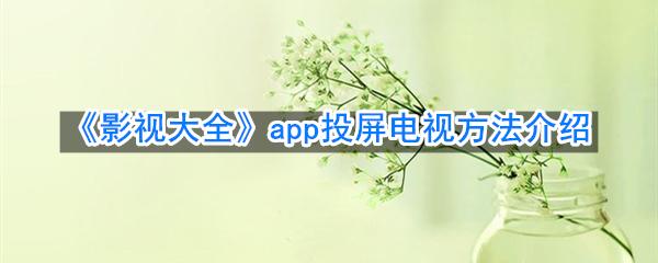 《影视大全》app投屏电视方法介绍