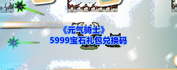 《元气骑士》5999宝石礼包兑换码