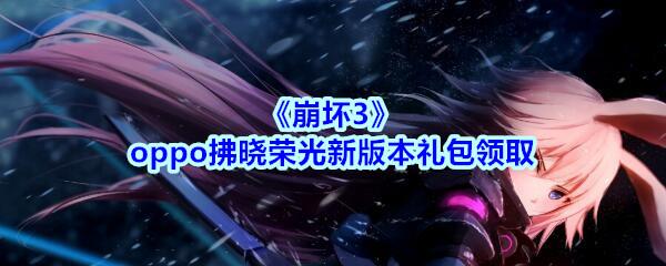 《崩坏3》oppo拂晓荣光新版本礼包领取