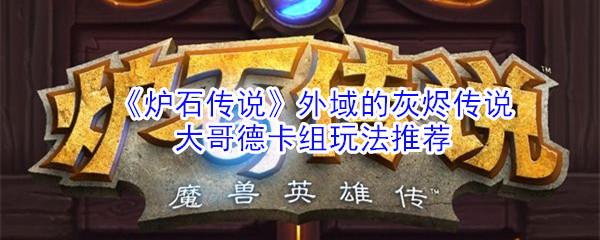 《炉石传说》外域的灰烬传说大哥德卡组玩法推荐
