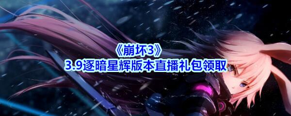 《崩坏3》3.9逐暗星辉版本直播礼包领取
