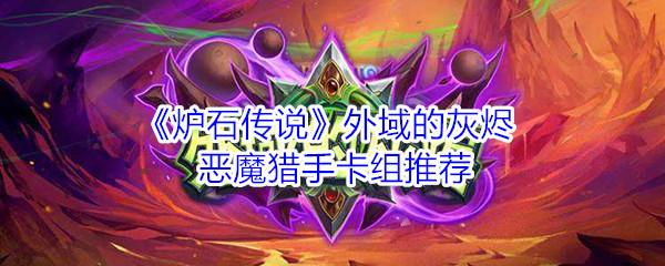 《炉石传说》外域的灰烬恶魔猎手节奏蛋卡组推荐