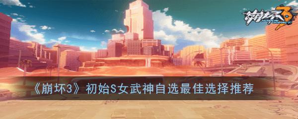 《崩坏3》初始S女武神自选最佳选择推荐