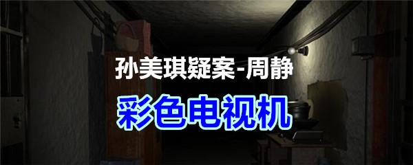 《孙美琪疑案-周静》五级线索——彩色电视机