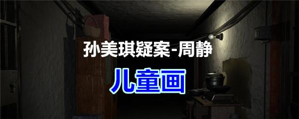 《孙美琪疑案-周静》四级线索——儿童画