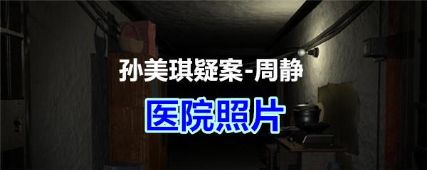《孙美琪疑案-周静》四级线索——医院照片