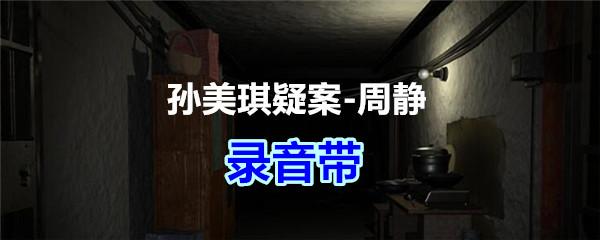 《孙美琪疑案-周静》二级线索——录音带