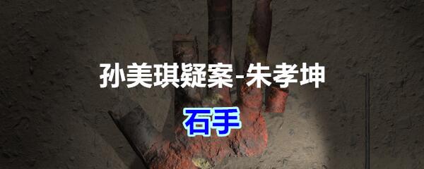 《孙美琪疑案-朱孝坤》五级线索——石手
