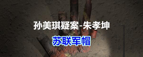 《孙美琪疑案-朱孝坤》五级线索——苏联军帽