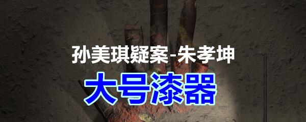 《孙美琪疑案-朱孝坤》五级线索——大号漆器
