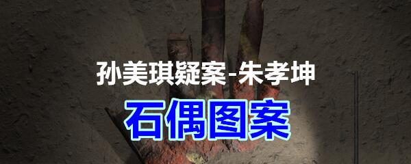《孙美琪疑案-朱孝坤》四级线索——石偶图案