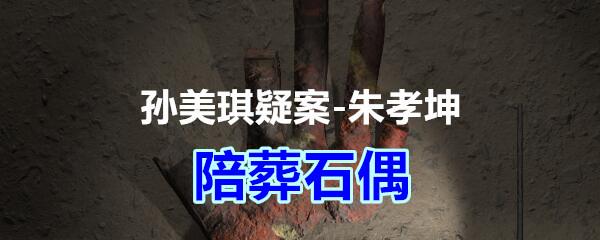 《孙美琪疑案-朱孝坤》四级线索——陪葬石偶