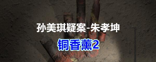 《孙美琪疑案-朱孝坤》三级线索——铜香薰2
