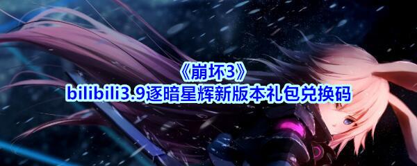 《崩坏3》bilibili3.9逐暗星辉新版本礼包兑换码领取