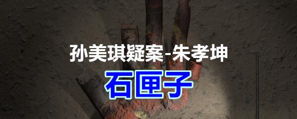 《孙美琪疑案-朱孝坤》三级线索——石匣子