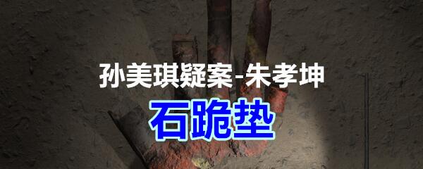 《孙美琪疑案-朱孝坤》三级线索——石跪垫