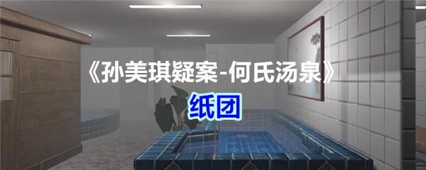 《孙美琪疑案-何氏汤泉》五级线索——纸团