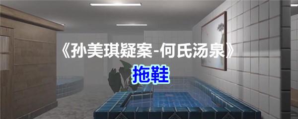 《孙美琪疑案-何氏汤泉》五级线索——拖鞋