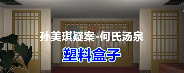 《孙美琪疑案-何氏汤泉》四级线索——塑料盒子