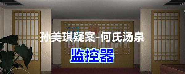 《孙美琪疑案-何氏汤泉》四级线索——监控器