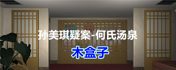 《孙美琪疑案-何氏汤泉》四级线索——木盒子