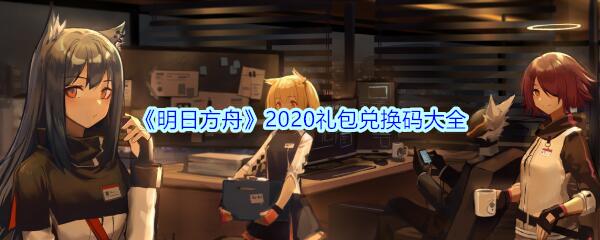 《明日方舟》2020礼包兑换码大全