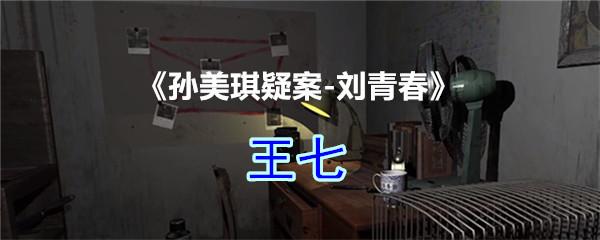 《孙美琪疑案-刘青春》四级线索——王七