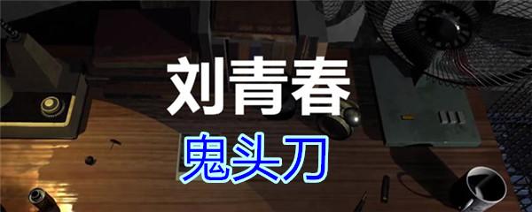 《孙美琪疑案-刘青春》三级线索——鬼头刀
