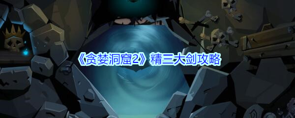 《贪婪洞窟2》精三大剑攻略