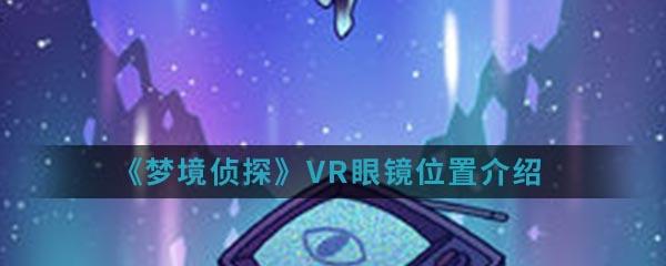 《梦境侦探》VR眼镜位置介绍