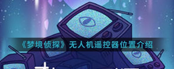 《梦境侦探》无人机遥控器位置介绍