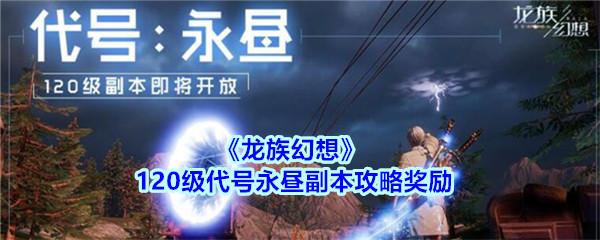 《龙族幻想》120级代号永昼副本攻略奖励