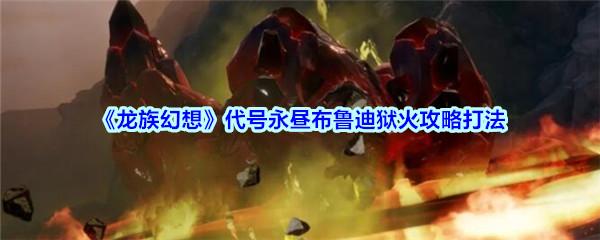 《龙族幻想》代号永昼布鲁迪狱火攻略打法