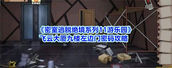 《密室逃脱绝境系列11游乐园》飞云大厦九楼左边门密码攻略