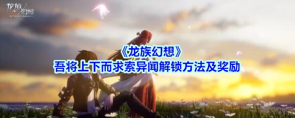 《龙族幻想》吾将上下而求索异闻解锁方法及奖励