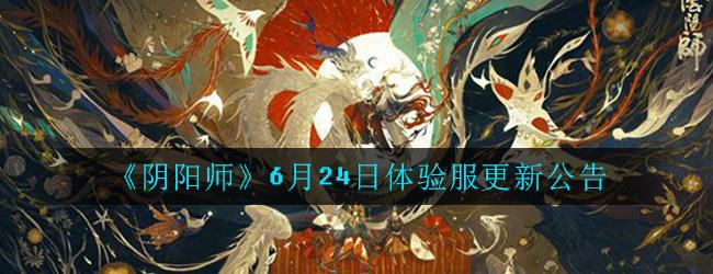 《阴阳师》6月24日体验服更新公告