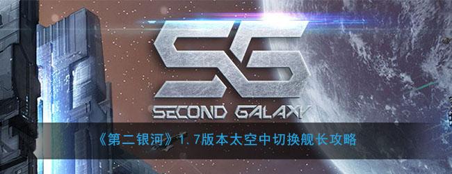 《第二银河》1.7版本太空中切换舰长攻略