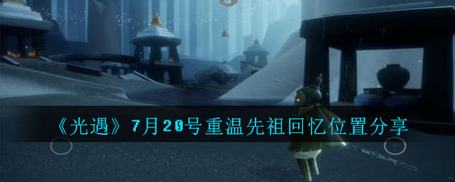 《光遇》7月20号重温先祖回忆位置分享